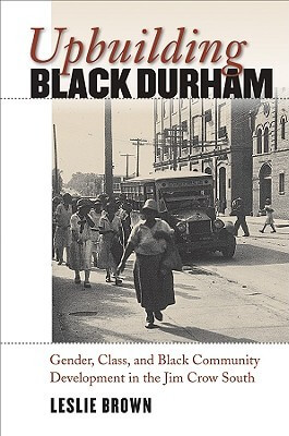 Leslie Brown's, Upbuilding Black Durham: Gender, Class, and Black Community Development in the Jim Crow South.