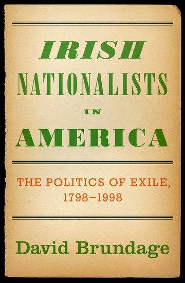 Irish Nationalists in America: The Politics of Exile, 1798-1998, by David Brundage.