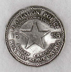 Slave patrol badge, 1858. Slave patrols to hunt down escaped slaves were the original police in the South.